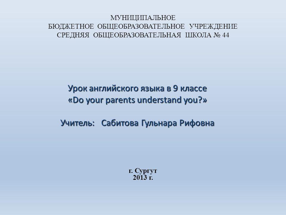 МУНИЦИПАЛЬНОЕ БЮДЖЕТНОЕ ОБЩЕОБРАЗОВАТЕЛЬНОЕ УЧРЕЖДЕНИЕ СРЕДНЯЯ ОБЩЕОБРАЗОВАТЕЛЬНАЯ ШКОЛА № 44 Урок английского языка в 9 классе «Do your parents understand you » Учитель: Сабитова Гульнара Рифовна г.