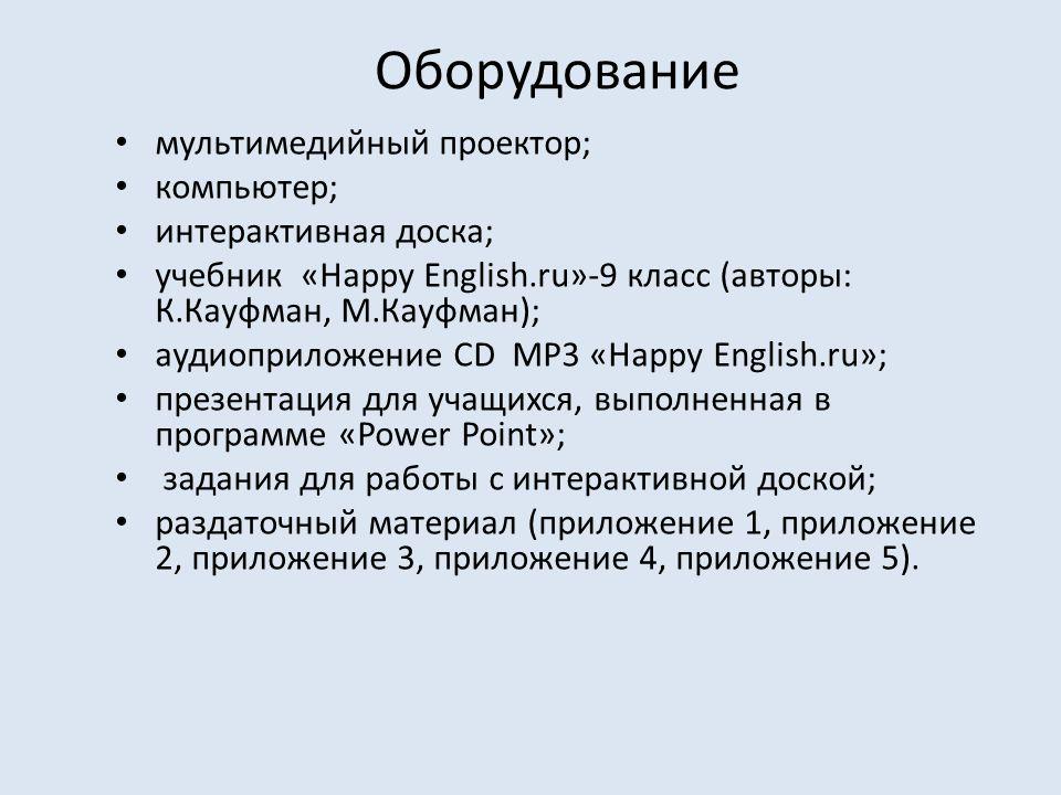 Оборудование мультимедийный проектор; компьютер; интерактивная доска; учебник «Happy English.ru»-9 класс (авторы: К.Кауфман, М.Кауфман); аудиоприложение CD MP3 «Happy English.ru»; презентация для учащихся, выполненная в программе «Power Point»; задания для работы с интерактивной доской; раздаточный материал (приложение 1, приложение 2, приложение 3, приложение 4, приложение 5).