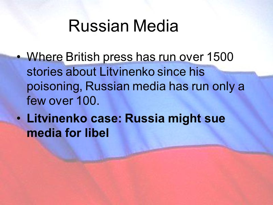 Russian Media Where British press has run over 1500 stories about Litvinenko since his poisoning, Russian media has run only a few over 100.