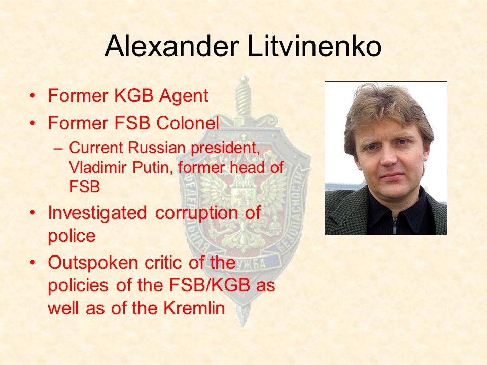Alexander Litvinenko Former KGB Agent Former FSB Colonel –Current Russian president, Vladimir Putin, former head of FSB Investigated corruption of police Outspoken critic of the policies of the FSB/KGB as well as of the Kremlin
