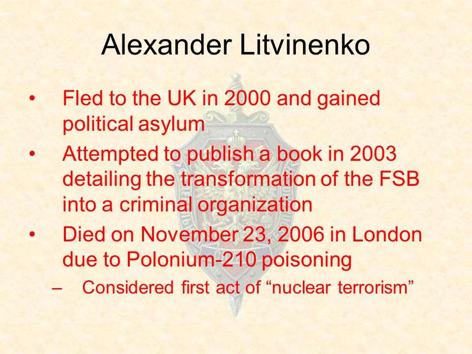 Alexander Litvinenko Fled to the UK in 2000 and gained political asylum Attempted to publish a book in 2003 detailing the transformation of the FSB into a criminal organization Died on November 23, 2006 in London due to Polonium-210 poisoning –Considered first act of nuclear terrorism