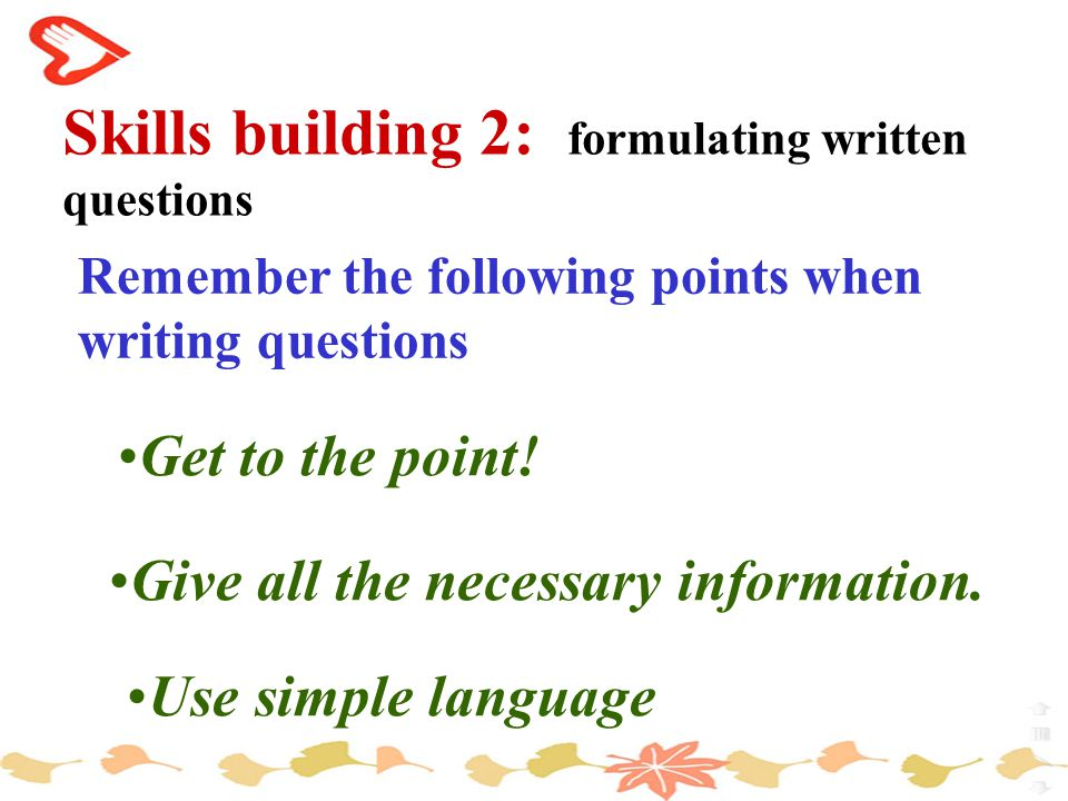 Skills building 2: formulating written questions Remember the following points when writing questions Get to the point.