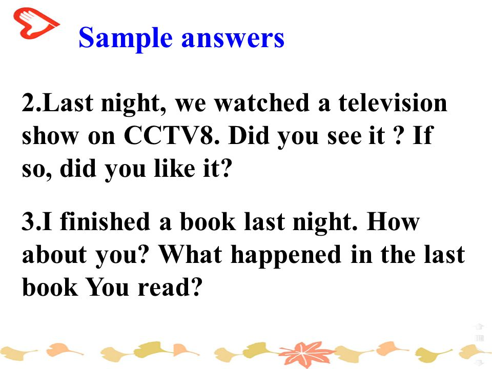 Sample answers 2.Last night, we watched a television show on CCTV8.