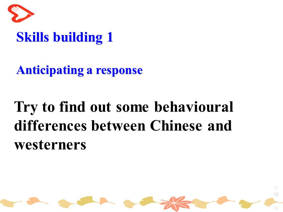 Try to find out some behavioural differences between Chinese and westerners Skills building 1 Anticipating a response