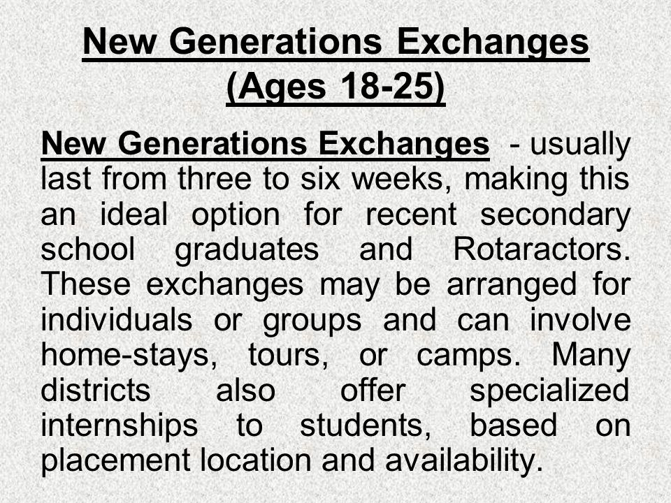 New Generations Exchanges (Ages 18-25) New Generations Exchanges - usually last from three to six weeks, making this an ideal option for recent secondary school graduates and Rotaractors.