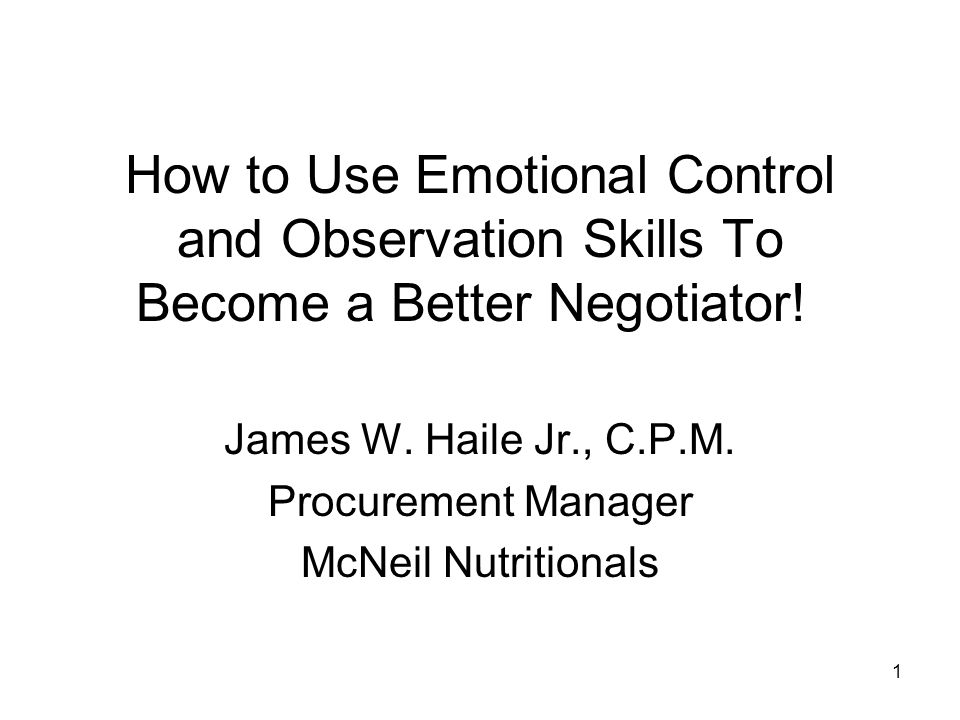 1 How to Use Emotional Control and Observation Skills To Become a Better Negotiator! James W. Haile Jr., C.P.M. Procurement Manager McNeil Nutritional