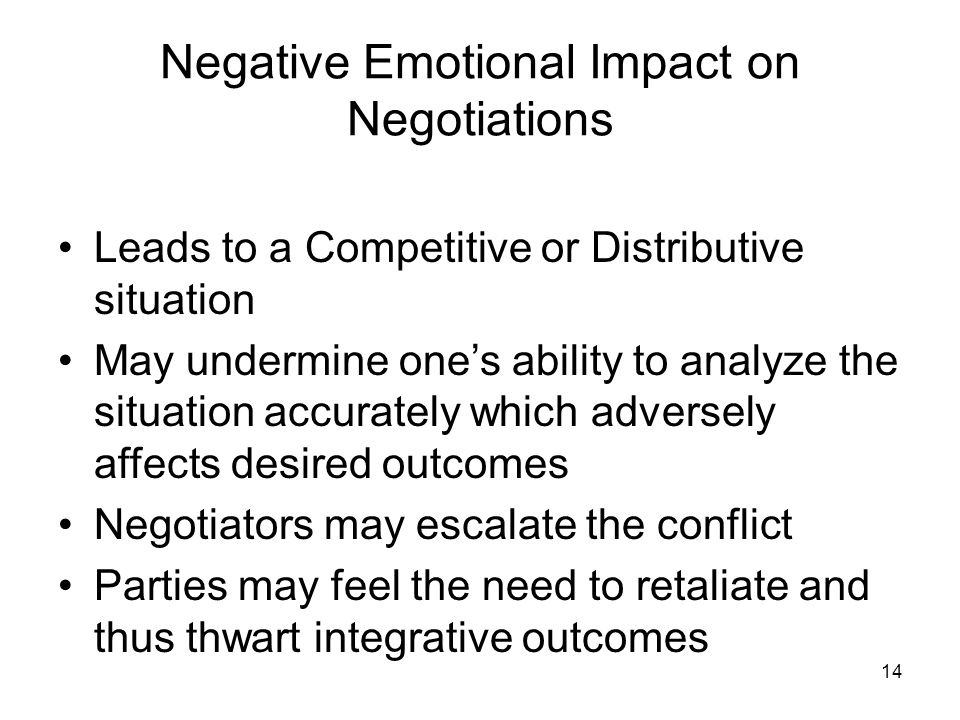 14 Negative Emotional Impact on Negotiations Leads to a Competitive or Distributive situation May undermine one's ability to analyze the situation acc