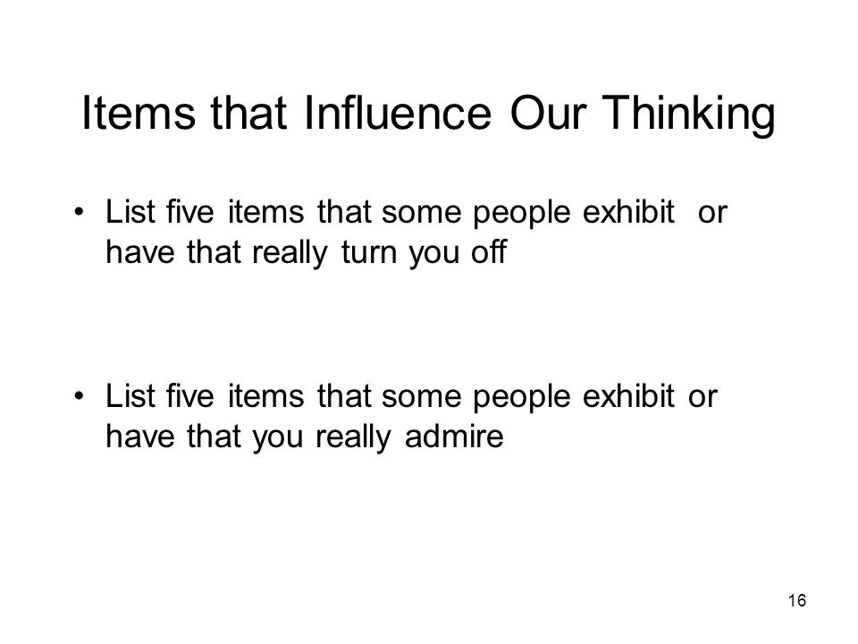 16 Items that Influence Our Thinking List five items that some people exhibit or have that really turn you off List five items that some people exhibi