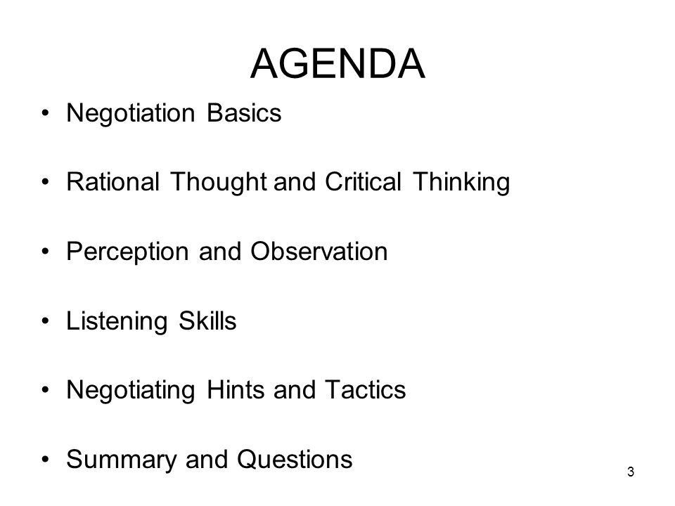 3 AGENDA Negotiation Basics Rational Thought and Critical Thinking Perception and Observation Listening Skills Negotiating Hints and Tactics Summary a
