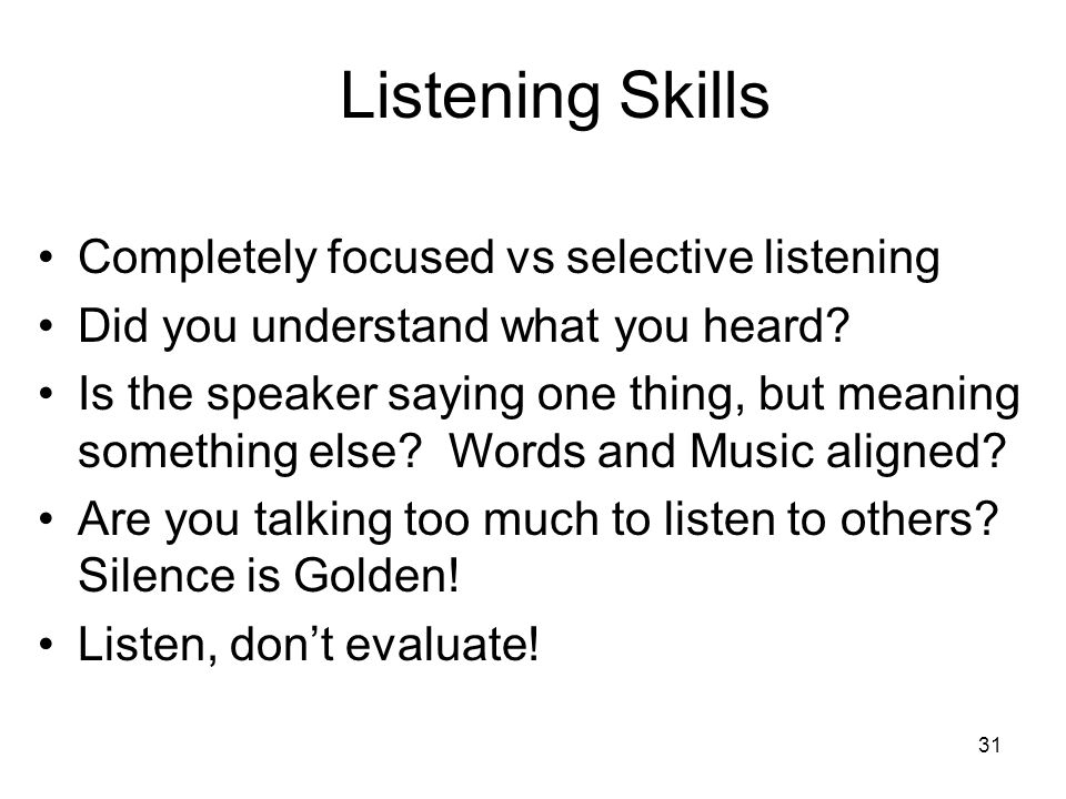 31 Listening Skills Completely focused vs selective listening Did you understand what you heard? Is the speaker saying one thing, but meaning somethin