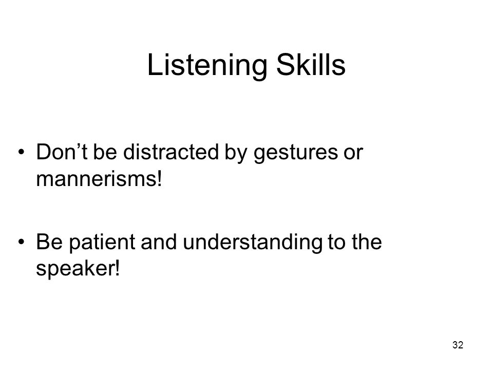 32 Listening Skills Don't be distracted by gestures or mannerisms! Be patient and understanding to the speaker!