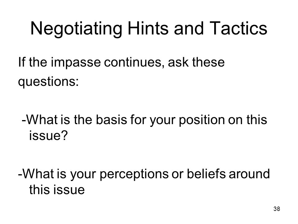 38 Negotiating Hints and Tactics If the impasse continues, ask these questions: -What is the basis for your position on this issue? -What is your perc