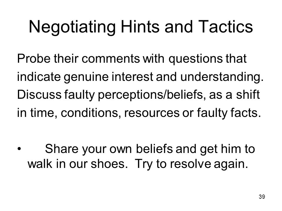 39 Negotiating Hints and Tactics Probe their comments with questions that indicate genuine interest and understanding. Discuss faulty perceptions/beli