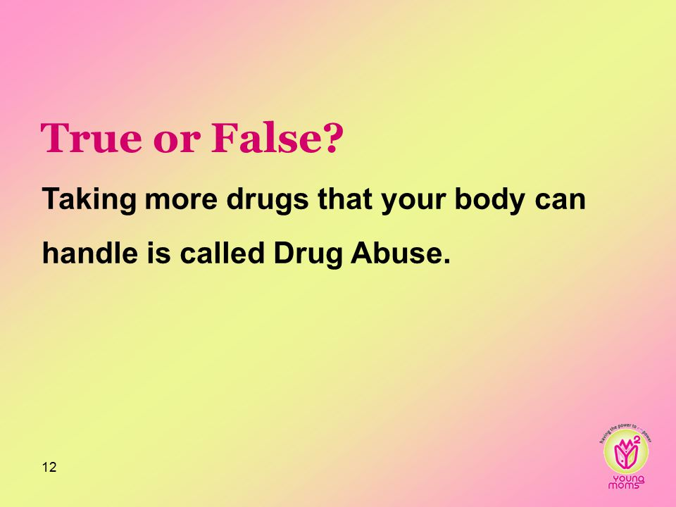 True or False? Taking more drugs that your body can handle is called Drug Abuse. 12