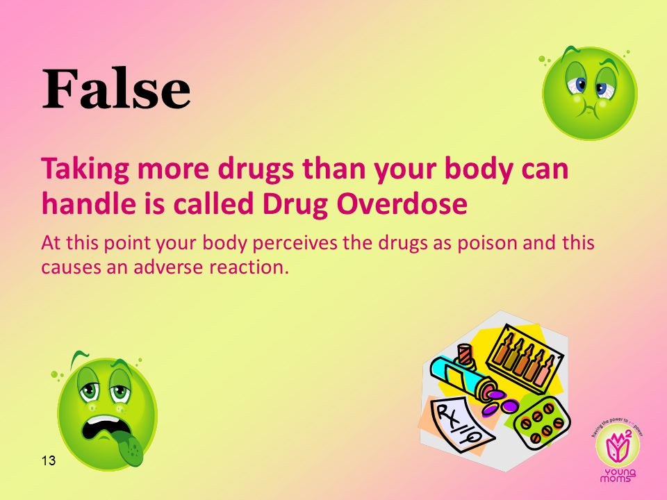 False Taking more drugs than your body can handle is called Drug Overdose At this point your body perceives the drugs as poison and this causes an adverse reaction.