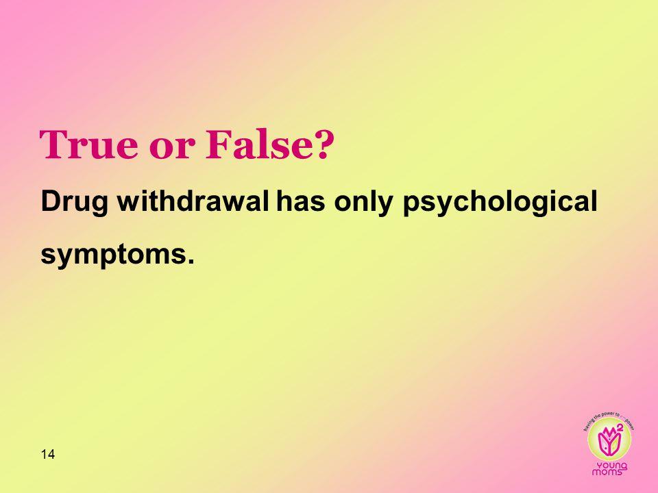 True or False Drug withdrawal has only psychological symptoms. 14