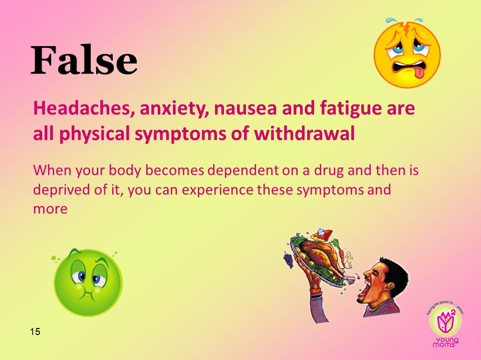 False 15 Headaches, anxiety, nausea and fatigue are all physical symptoms of withdrawal When your body becomes dependent on a drug and then is deprived of it, you can experience these symptoms and more