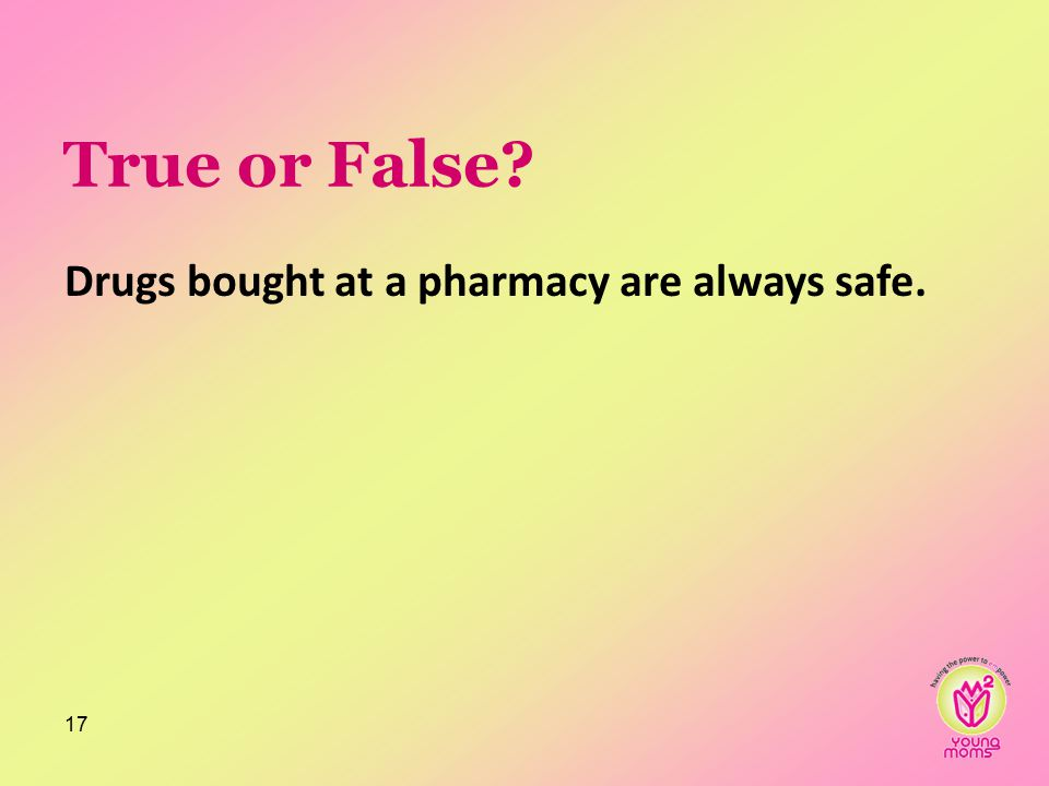 True or False? Drugs bought at a pharmacy are always safe. 17