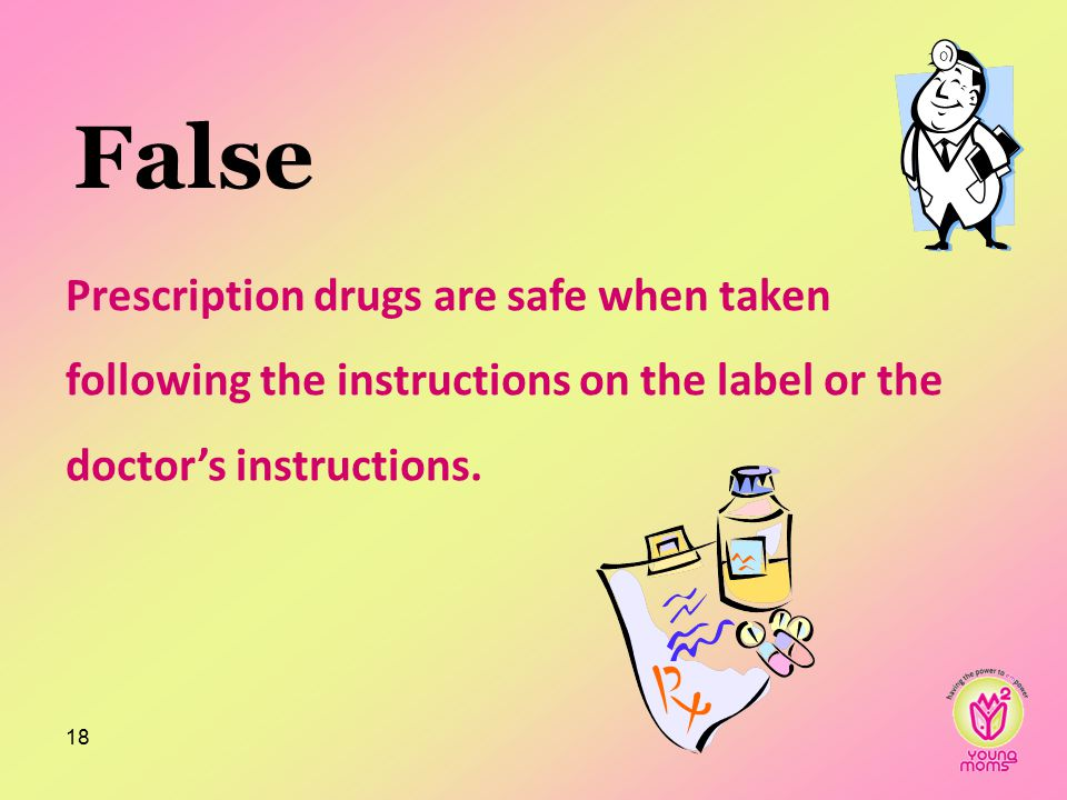 False Prescription drugs are safe when taken following the instructions on the label or the doctor's instructions.