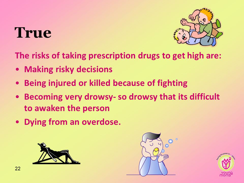 True The risks of taking prescription drugs to get high are: Making risky decisions Being injured or killed because of fighting Becoming very drowsy- so drowsy that its difficult to awaken the person Dying from an overdose.