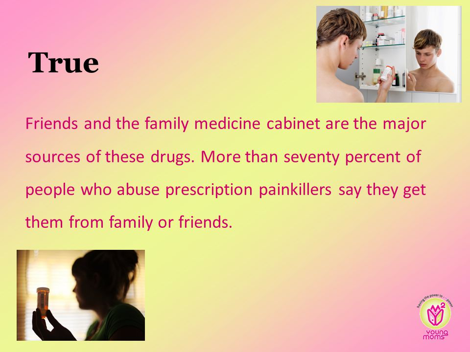 True Friends and the family medicine cabinet are the major sources of these drugs.