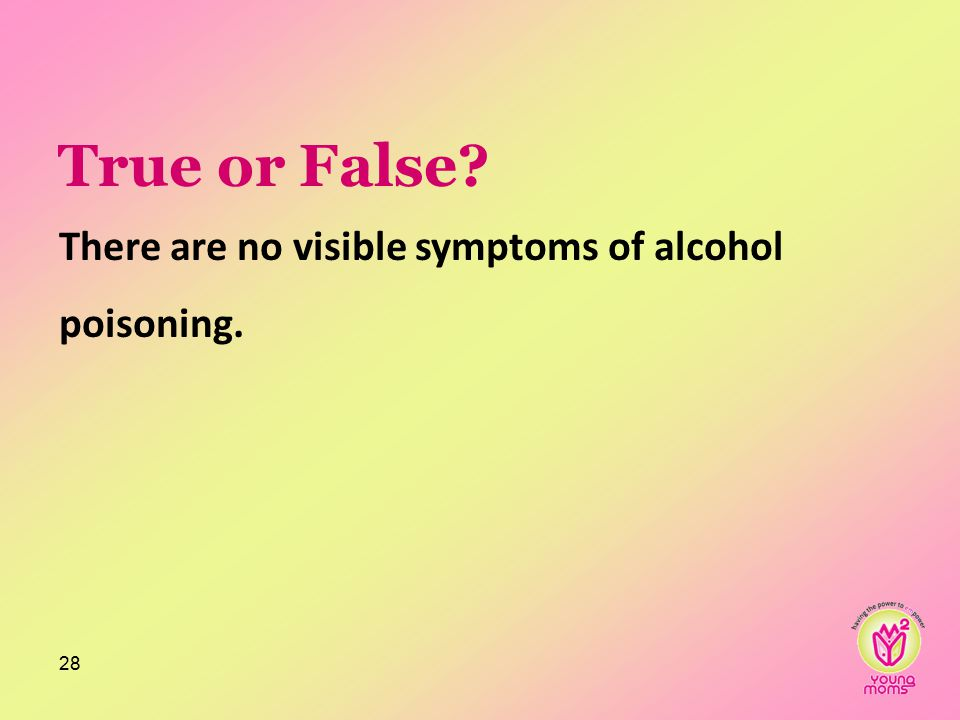 True or False There are no visible symptoms of alcohol poisoning. 28