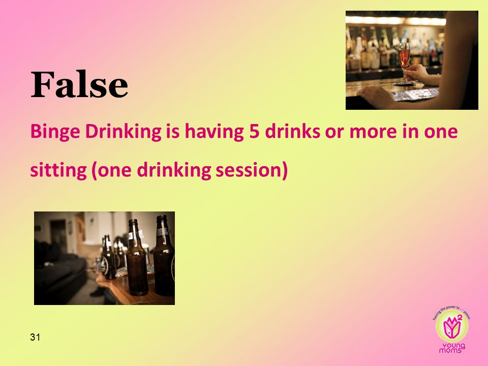 False Binge Drinking is having 5 drinks or more in one sitting (one drinking session) 31