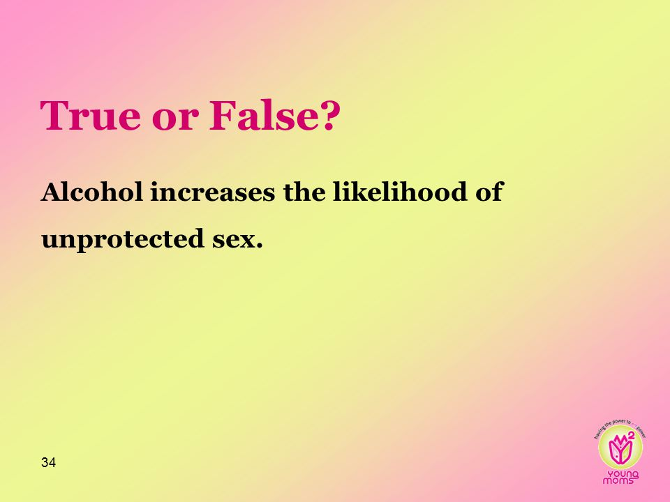 True or False? Alcohol increases the likelihood of unprotected sex. 34