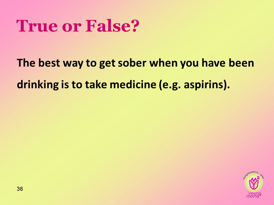 True or False. The best way to get sober when you have been drinking is to take medicine (e.g.
