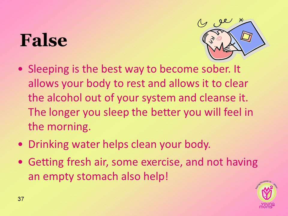 False Sleeping is the best way to become sober.