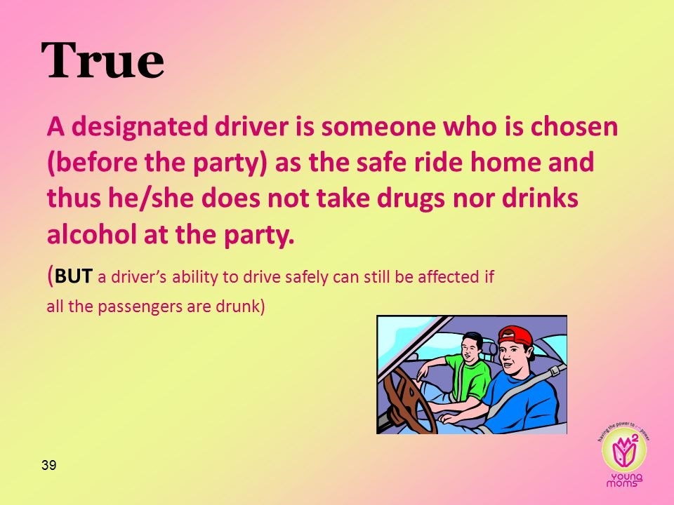 True A designated driver is someone who is chosen (before the party) as the safe ride home and thus he/she does not take drugs nor drinks alcohol at the party.