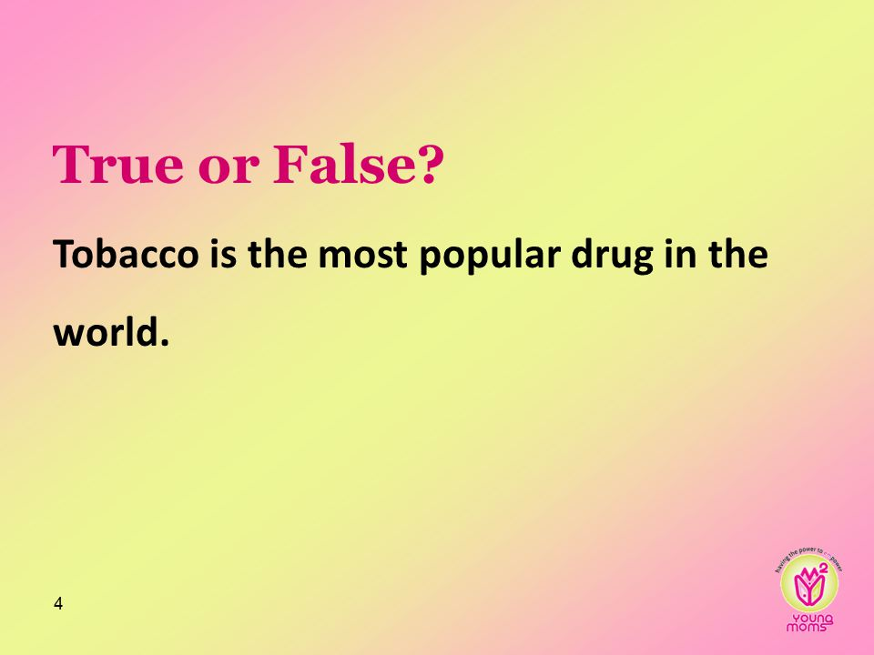 True or False? Tobacco is the most popular drug in the world. 4