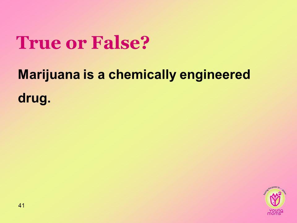 True or False? 41 Marijuana is a chemically engineered drug.