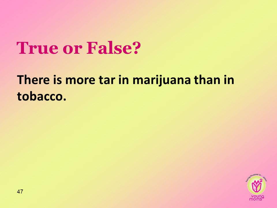 True or False? There is more tar in marijuana than in tobacco. 47