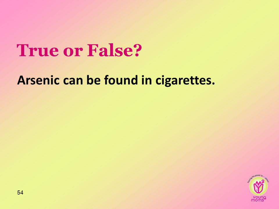 True or False? Arsenic can be found in cigarettes. 54