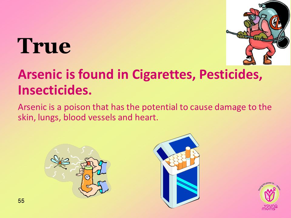 True Arsenic is found in Cigarettes, Pesticides, Insecticides.