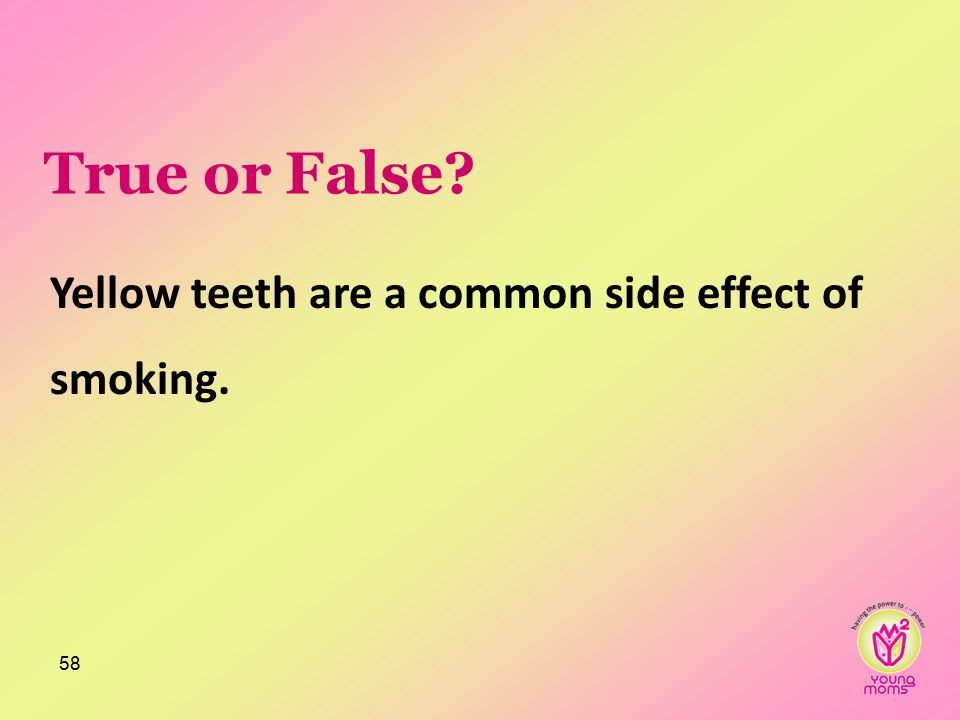 True or False? Yellow teeth are a common side effect of smoking. 58