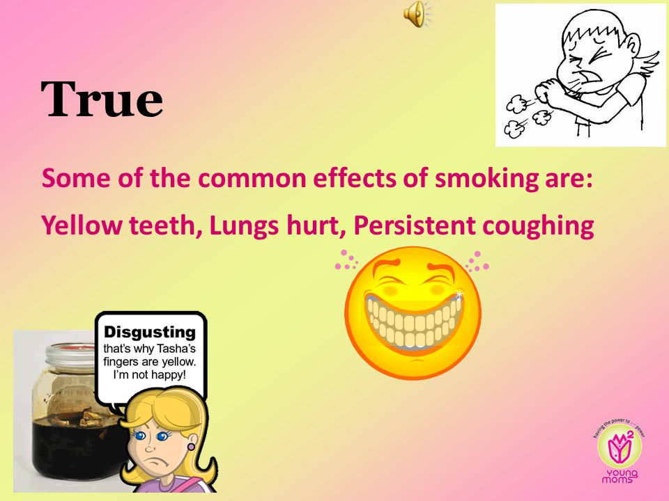 True Some of the common effects of smoking are: Yellow teeth, Lungs hurt, Persistent coughing 59