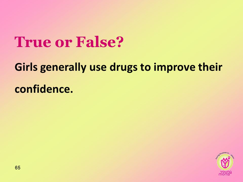 True or False? Girls generally use drugs to improve their confidence. 65