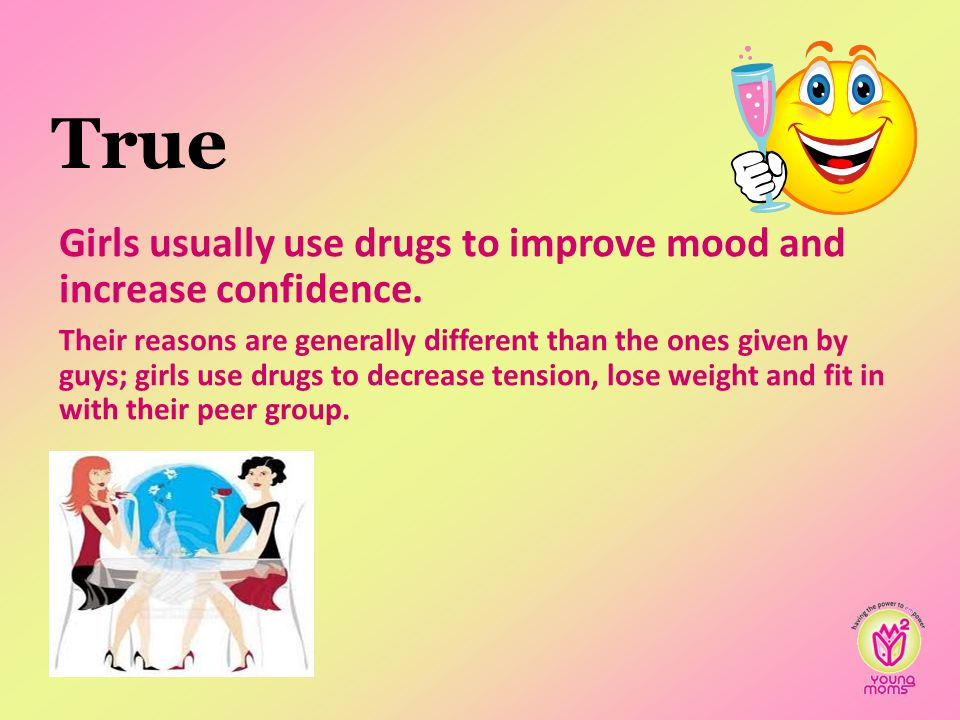 True Girls usually use drugs to improve mood and increase confidence.