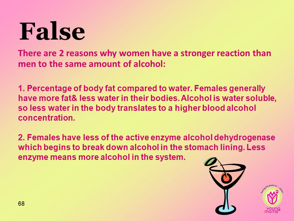 False Because women have less water in their body so the blood/alcohol concentration is largerBecause women have less water in their body so the blood/alcohol concentration is larger 68 There are 2 reasons why women have a stronger reaction than men to the same amount of alcohol: 1.