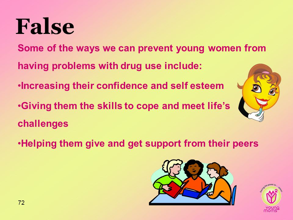 False Some of the ways we can prevent young women from having problems with drug use include: Increasing their confidence and self esteem Giving them the skills to cope and meet life's challenges Helping them give and get support from their peers 72