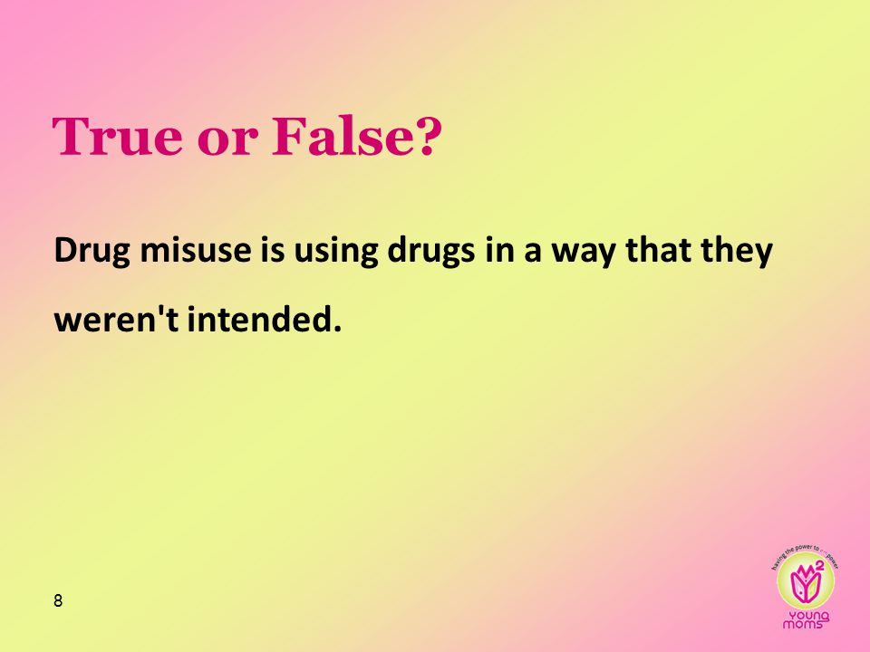 True or False? Drug misuse is using drugs in a way that they weren t intended. 8