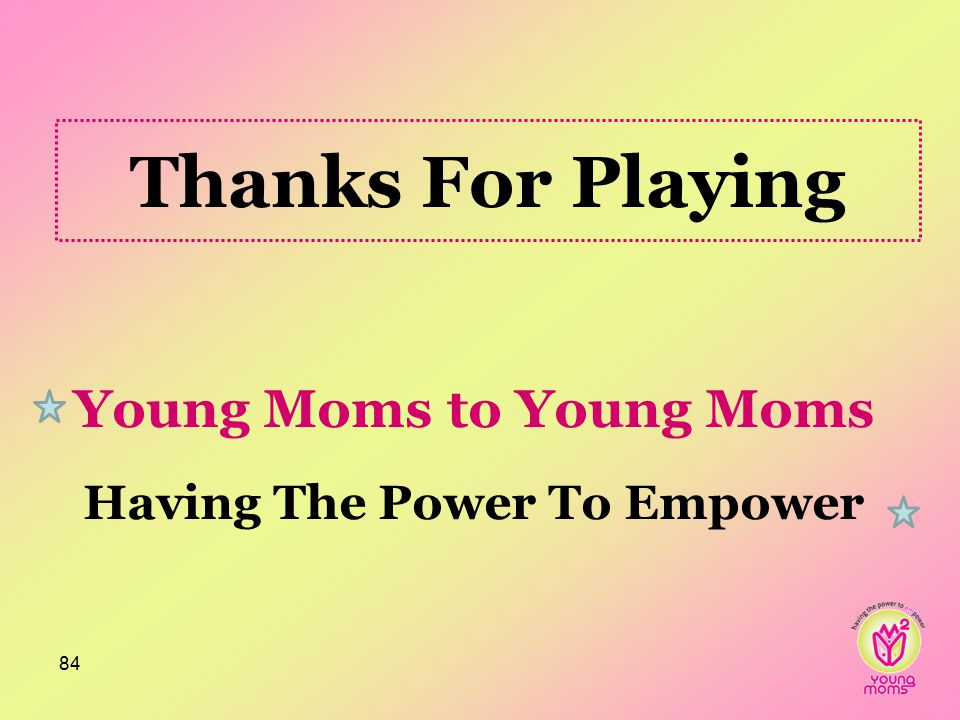 Thanks For Playing Young Moms to Young Moms Having The Power To Empower 84