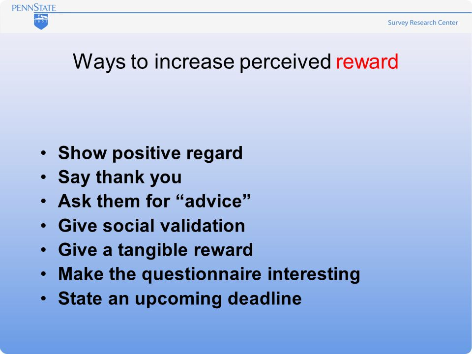 Ways to increase perceived reward Show positive regard Say thank you Ask them for advice Give social validation Give a tangible reward Make the questionnaire interesting State an upcoming deadline