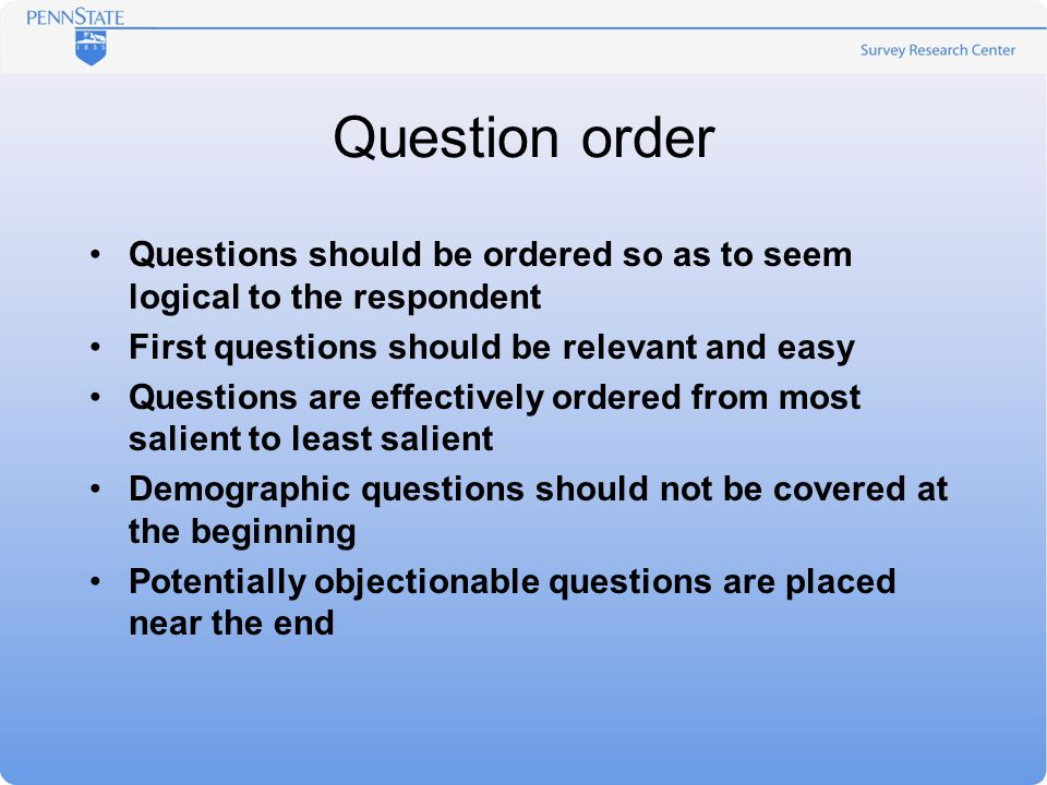 Question order Questions should be ordered so as to seem logical to the respondent First questions should be relevant and easy Questions are effective