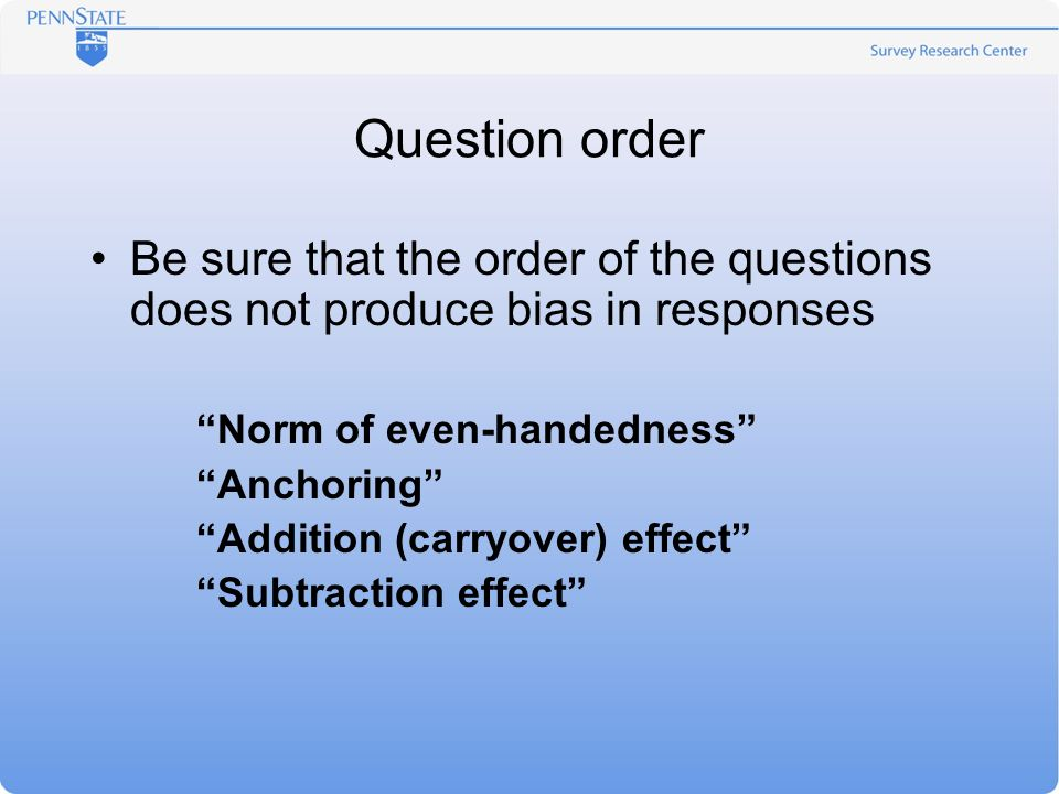 Question order Be sure that the order of the questions does not produce bias in responses Norm of even-handedness Anchoring Addition (carryover) effect Subtraction effect