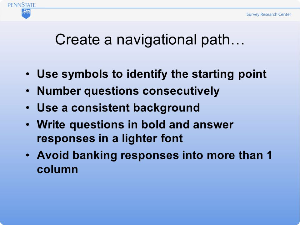 Create a navigational path… Use symbols to identify the starting point Number questions consecutively Use a consistent background Write questions in bold and answer responses in a lighter font Avoid banking responses into more than 1 column