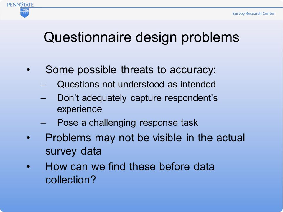 Questionnaire design problems Some possible threats to accuracy: –Questions not understood as intended –Don't adequately capture respondent's experience –Pose a challenging response task Problems may not be visible in the actual survey data How can we find these before data collection