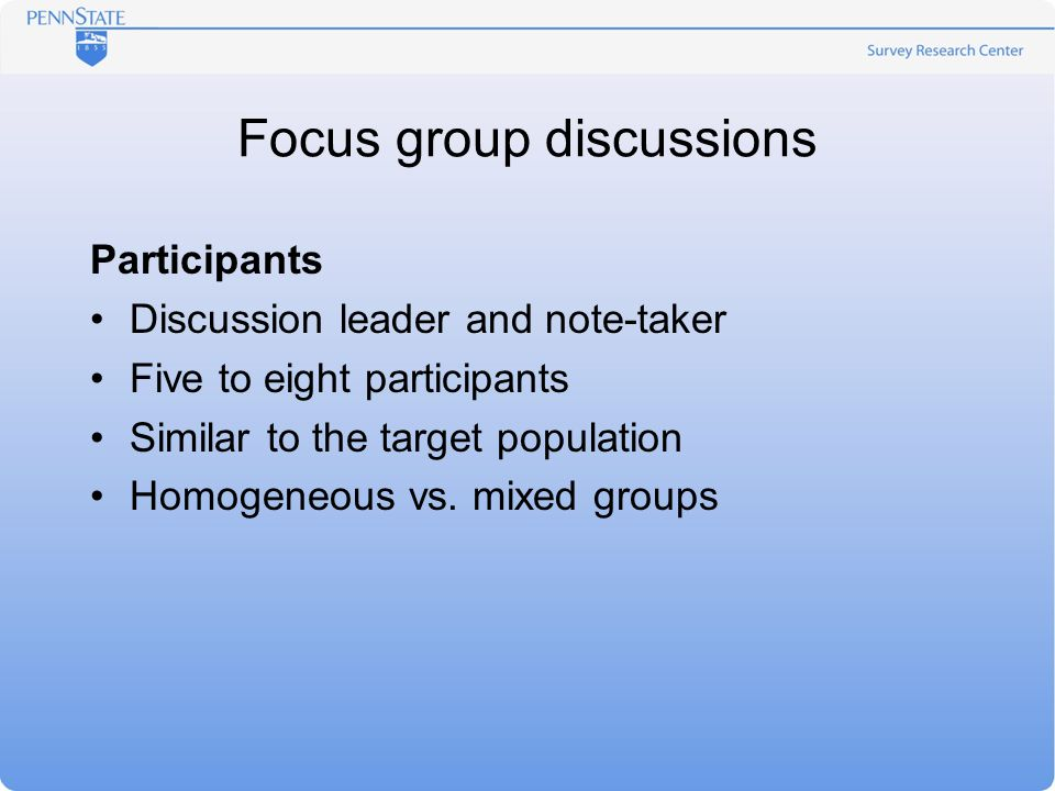 Focus group discussions Participants Discussion leader and note-taker Five to eight participants Similar to the target population Homogeneous vs.